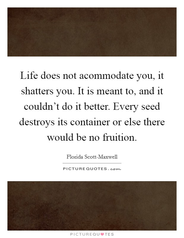 Life does not acommodate you, it shatters you. It is meant to, and it couldn't do it better. Every seed destroys its container or else there would be no fruition Picture Quote #1