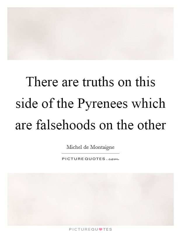 There are truths on this side of the Pyrenees which are falsehoods on the other Picture Quote #1