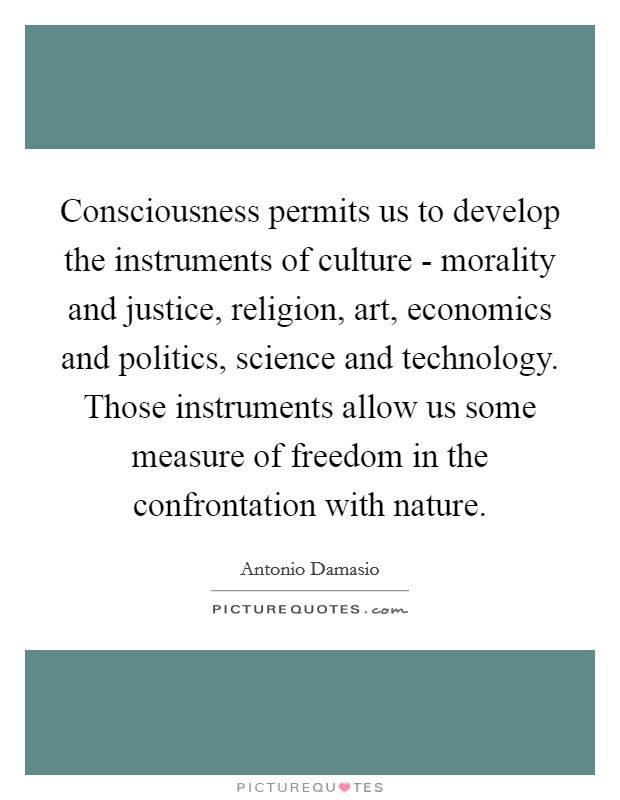Consciousness permits us to develop the instruments of culture - morality and justice, religion, art, economics and politics, science and technology. Those instruments allow us some measure of freedom in the confrontation with nature Picture Quote #1