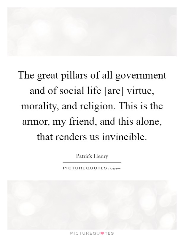 The great pillars of all government and of social life [are] virtue, morality, and religion. This is the armor, my friend, and this alone, that renders us invincible Picture Quote #1