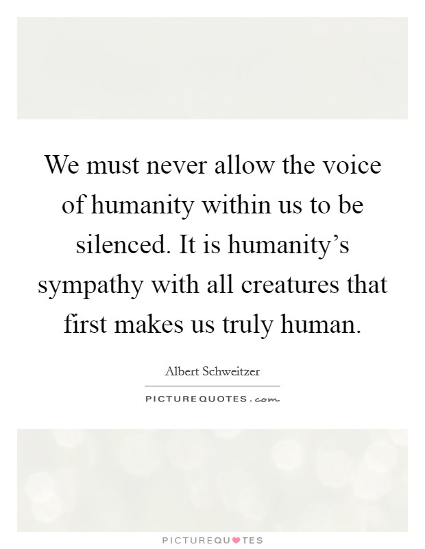 We must never allow the voice of humanity within us to be silenced. It is humanity's sympathy with all creatures that first makes us truly human Picture Quote #1