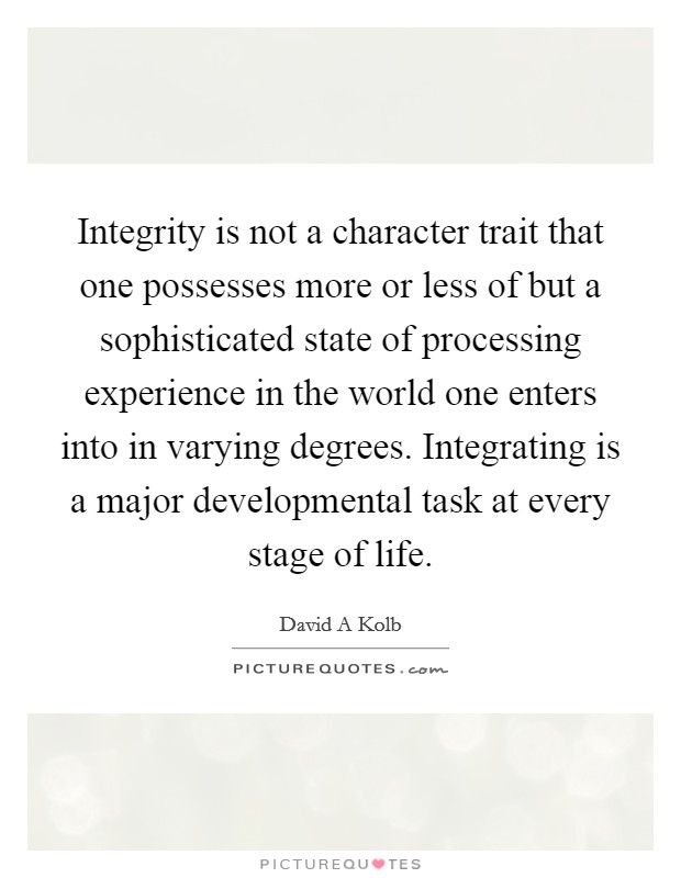 Integrity is not a character trait that one possesses more or less of but a sophisticated state of processing experience in the world one enters into in varying degrees. Integrating is a major developmental task at every stage of life Picture Quote #1