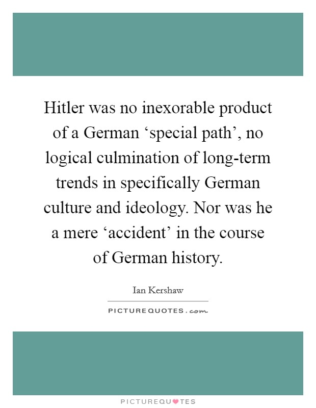 Hitler was no inexorable product of a German 'special path', no logical culmination of long-term trends in specifically German culture and ideology. Nor was he a mere 'accident' in the course of German history Picture Quote #1