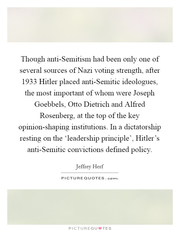 Though anti-Semitism had been only one of several sources of Nazi voting strength, after 1933 Hitler placed anti-Semitic ideologues, the most important of whom were Joseph Goebbels, Otto Dietrich and Alfred Rosenberg, at the top of the key opinion-shaping institutions. In a dictatorship resting on the 'leadership principle', Hitler's anti-Semitic convictions defined policy Picture Quote #1