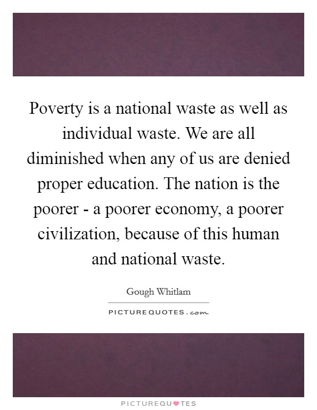 Poverty is a national waste as well as individual waste. We are all diminished when any of us are denied proper education. The nation is the poorer - a poorer economy, a poorer civilization, because of this human and national waste Picture Quote #1