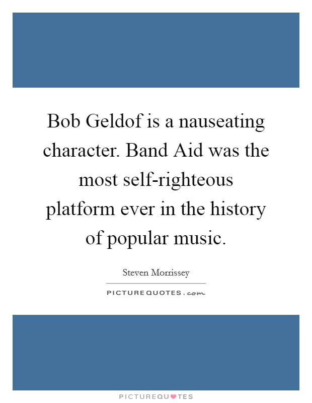Bob Geldof is a nauseating character. Band Aid was the most self-righteous platform ever in the history of popular music Picture Quote #1