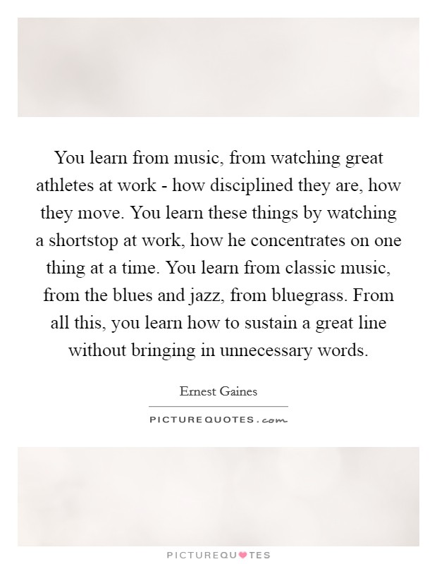 You learn from music, from watching great athletes at work - how disciplined they are, how they move. You learn these things by watching a shortstop at work, how he concentrates on one thing at a time. You learn from classic music, from the blues and jazz, from bluegrass. From all this, you learn how to sustain a great line without bringing in unnecessary words Picture Quote #1