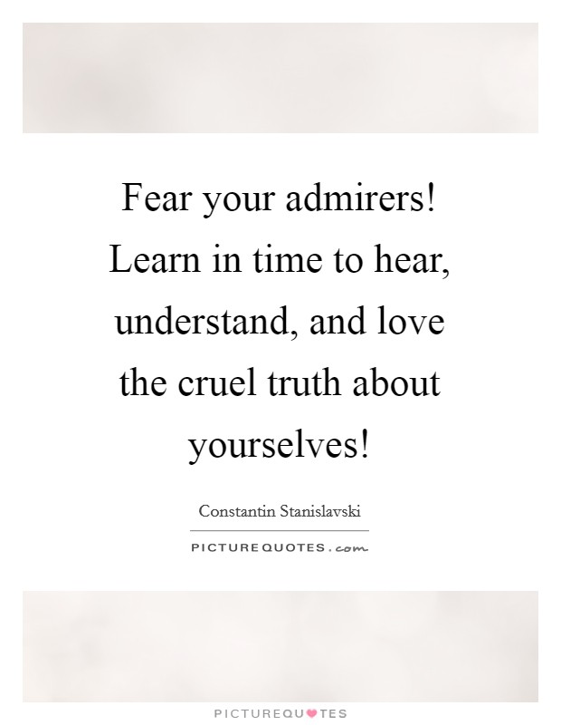 Fear your admirers! Learn in time to hear, understand, and love the cruel truth about yourselves! Picture Quote #1