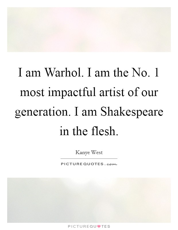 I am Warhol. I am the No. 1 most impactful artist of our generation. I am Shakespeare in the flesh Picture Quote #1