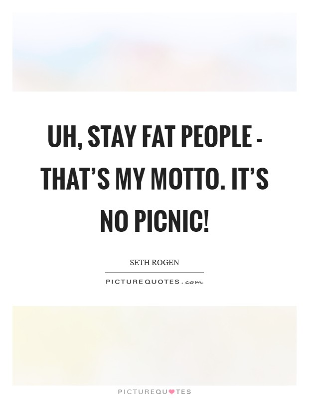 Uh, stay fat people - That's my motto. It's no picnic! Picture Quote #1