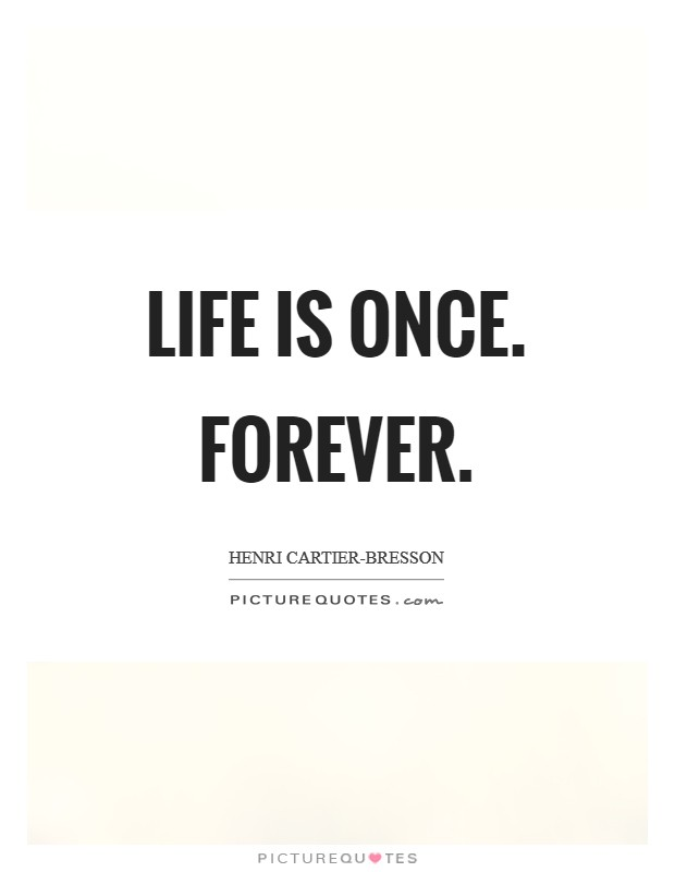 Life is once. Forever Picture Quote #1