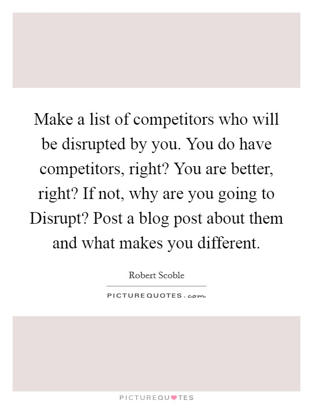 Make a list of competitors who will be disrupted by you. You do have competitors, right? You are better, right? If not, why are you going to Disrupt? Post a blog post about them and what makes you different Picture Quote #1