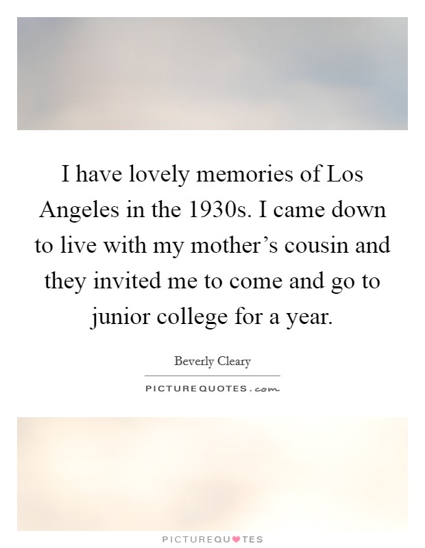 I have lovely memories of Los Angeles in the 1930s. I came down to live with my mother's cousin and they invited me to come and go to junior college for a year Picture Quote #1