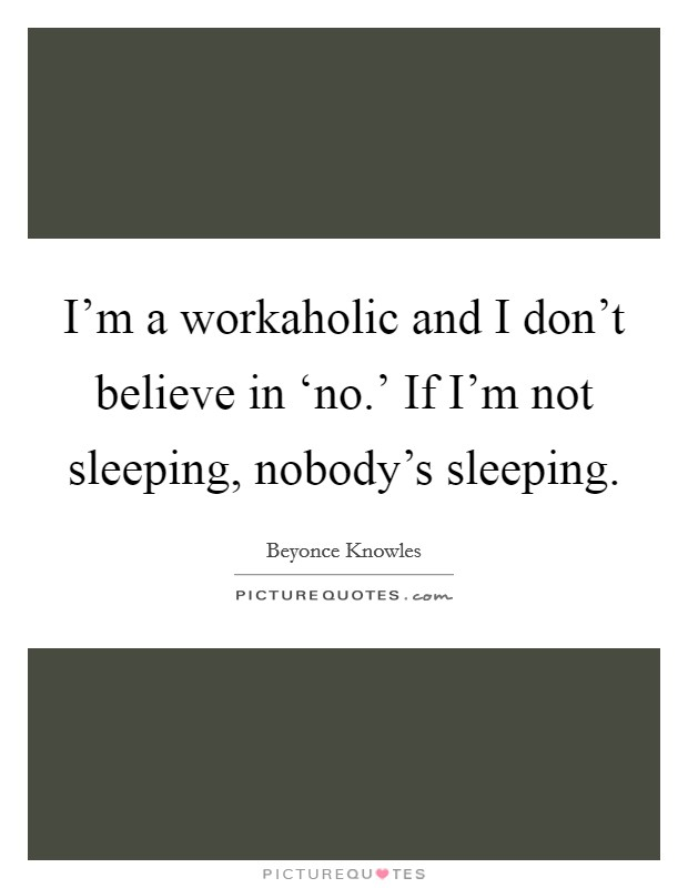 I'm a workaholic and I don't believe in 'no.' If I'm not sleeping, nobody's sleeping Picture Quote #1