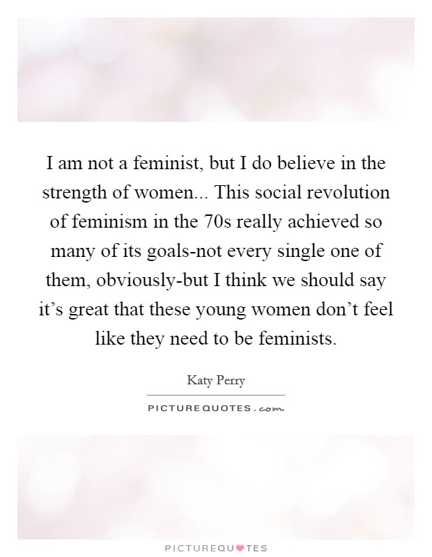 I am not a feminist, but I do believe in the strength of women... This social revolution of feminism in the  70s really achieved so many of its goals-not every single one of them, obviously-but I think we should say it's great that these young women don't feel like they need to be feminists Picture Quote #1