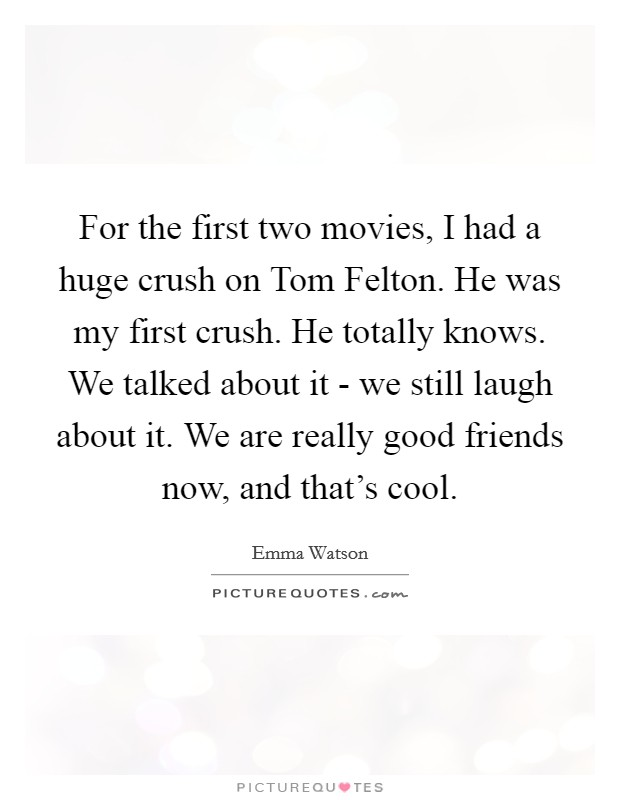 For the first two movies, I had a huge crush on Tom Felton. He was my first crush. He totally knows. We talked about it - we still laugh about it. We are really good friends now, and that's cool Picture Quote #1