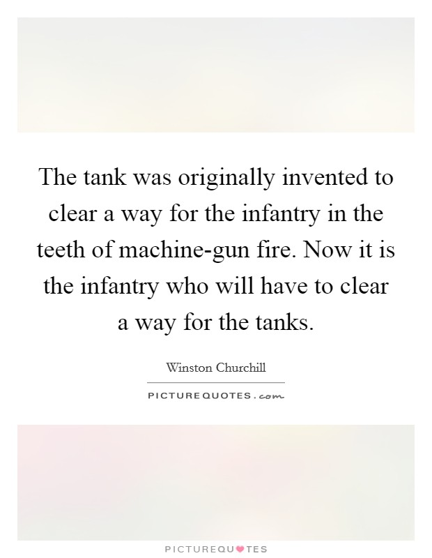 The tank was originally invented to clear a way for the infantry in the teeth of machine-gun fire. Now it is the infantry who will have to clear a way for the tanks Picture Quote #1