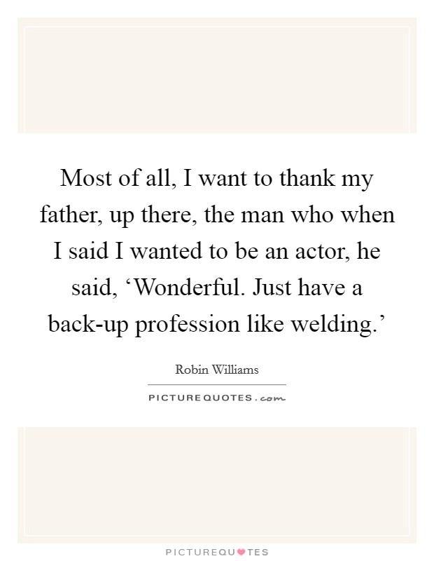 Most of all, I want to thank my father, up there, the man who when I said I wanted to be an actor, he said, 'Wonderful. Just have a back-up profession like welding.' Picture Quote #1