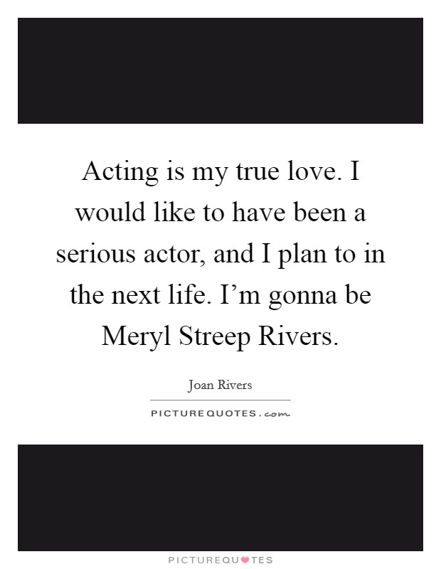 Acting is my true love. I would like to have been a serious actor, and I plan to in the next life. I'm gonna be Meryl Streep Rivers Picture Quote #1