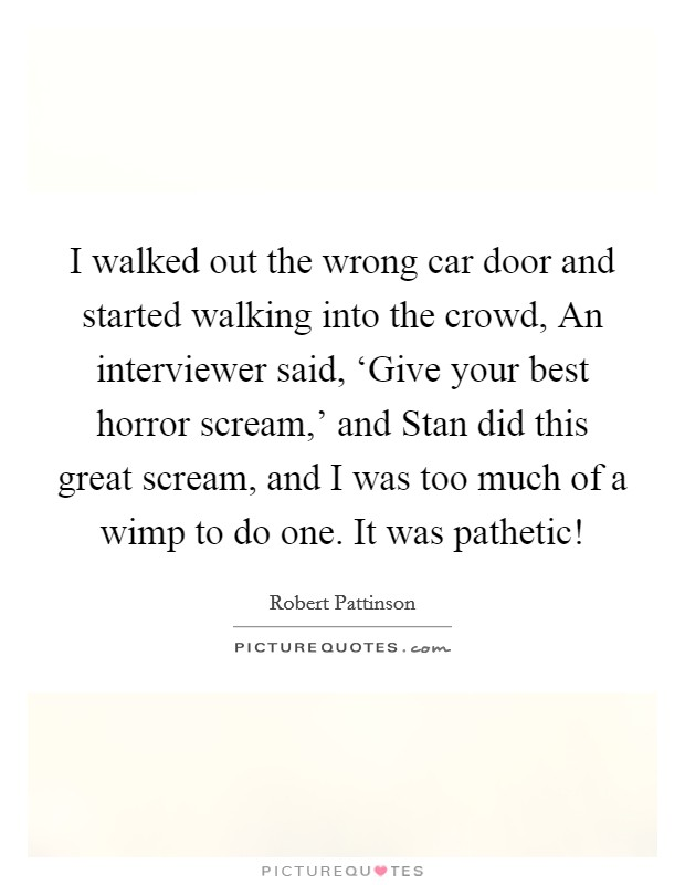 I walked out the wrong car door and started walking into the crowd, An interviewer said, 'Give your best horror scream,' and Stan did this great scream, and I was too much of a wimp to do one. It was pathetic! Picture Quote #1