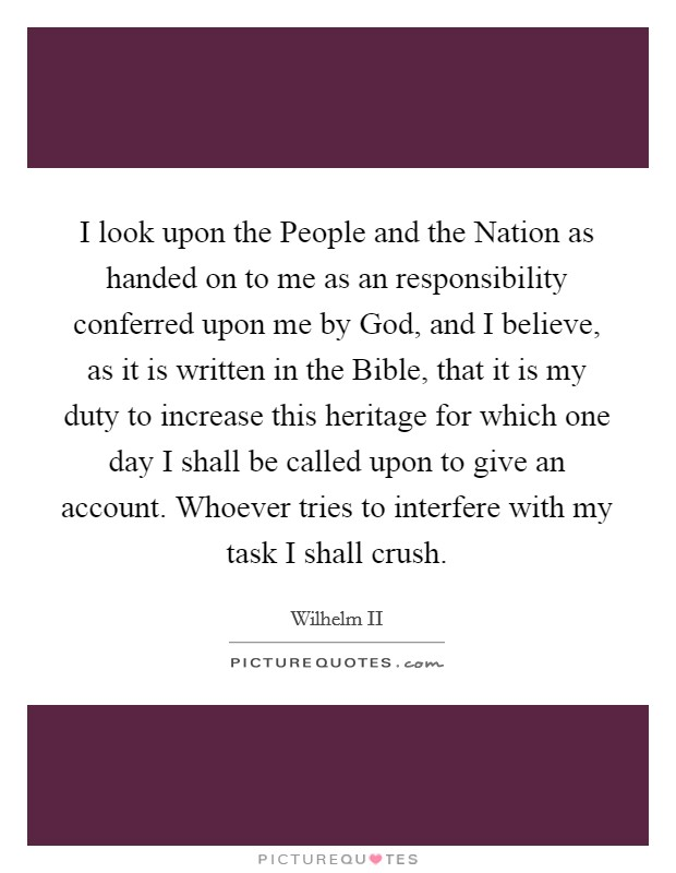 I look upon the People and the Nation as handed on to me as an responsibility conferred upon me by God, and I believe, as it is written in the Bible, that it is my duty to increase this heritage for which one day I shall be called upon to give an account. Whoever tries to interfere with my task I shall crush Picture Quote #1