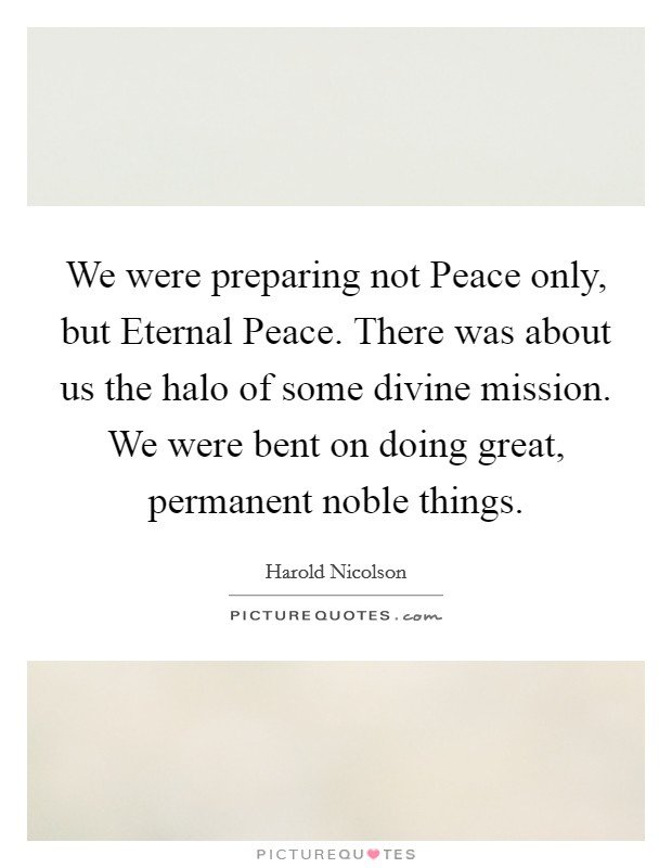 We were preparing not Peace only, but Eternal Peace. There was about us the halo of some divine mission. We were bent on doing great, permanent noble things Picture Quote #1
