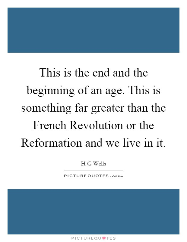 This is the end and the beginning of an age. This is something far greater than the French Revolution or the Reformation and we live in it Picture Quote #1