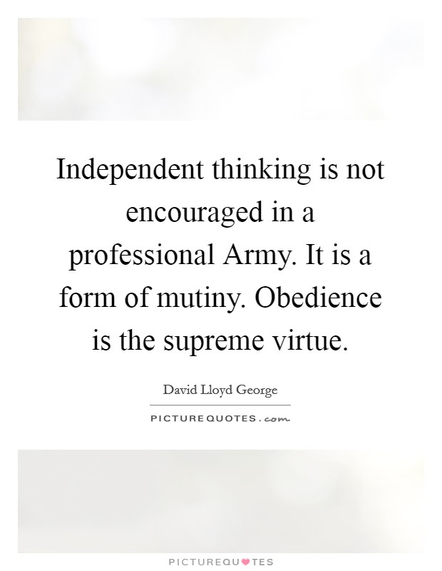Independent thinking is not encouraged in a professional Army. It is a form of mutiny. Obedience is the supreme virtue Picture Quote #1