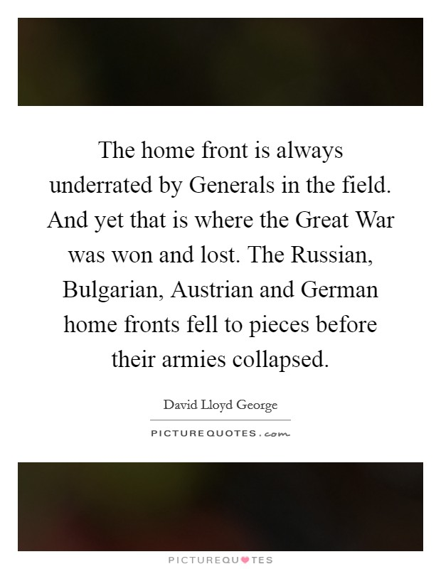 The home front is always underrated by Generals in the field. And yet that is where the Great War was won and lost. The Russian, Bulgarian, Austrian and German home fronts fell to pieces before their armies collapsed Picture Quote #1