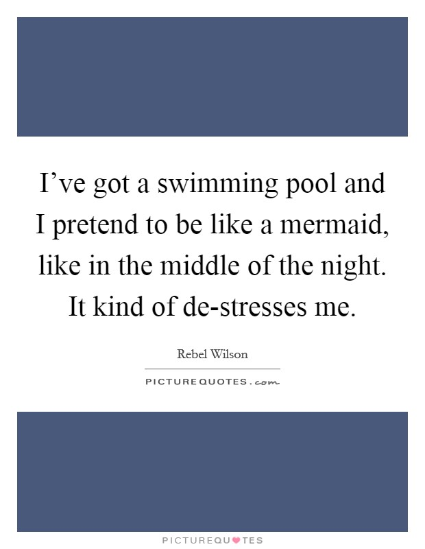 I've got a swimming pool and I pretend to be like a mermaid, like in the middle of the night. It kind of de-stresses me Picture Quote #1