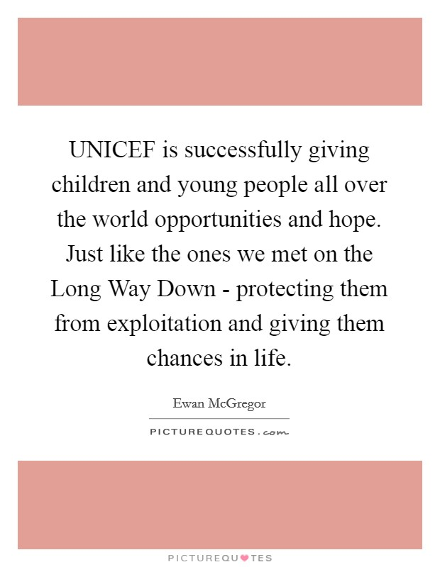 UNICEF is successfully giving children and young people all over the world opportunities and hope. Just like the ones we met on the Long Way Down - protecting them from exploitation and giving them chances in life Picture Quote #1