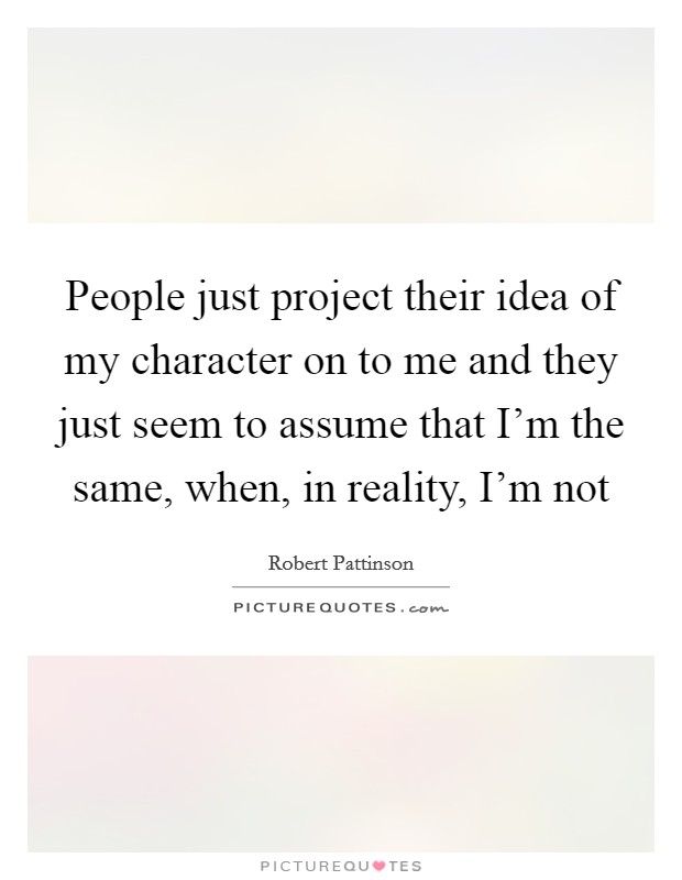 People just project their idea of my character on to me and they just seem to assume that I'm the same, when, in reality, I'm not Picture Quote #1