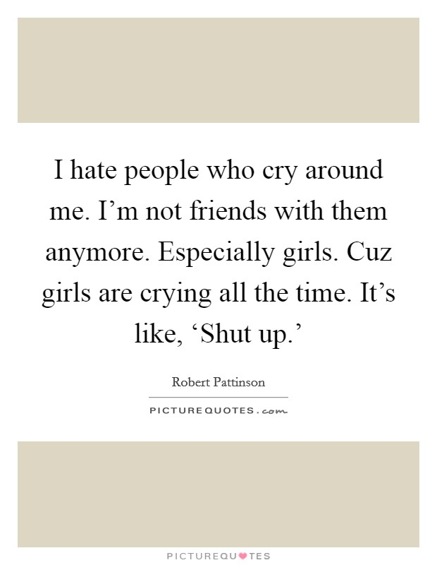 I hate people who cry around me. I'm not friends with them anymore. Especially girls. Cuz girls are crying all the time. It's like, 'Shut up.' Picture Quote #1