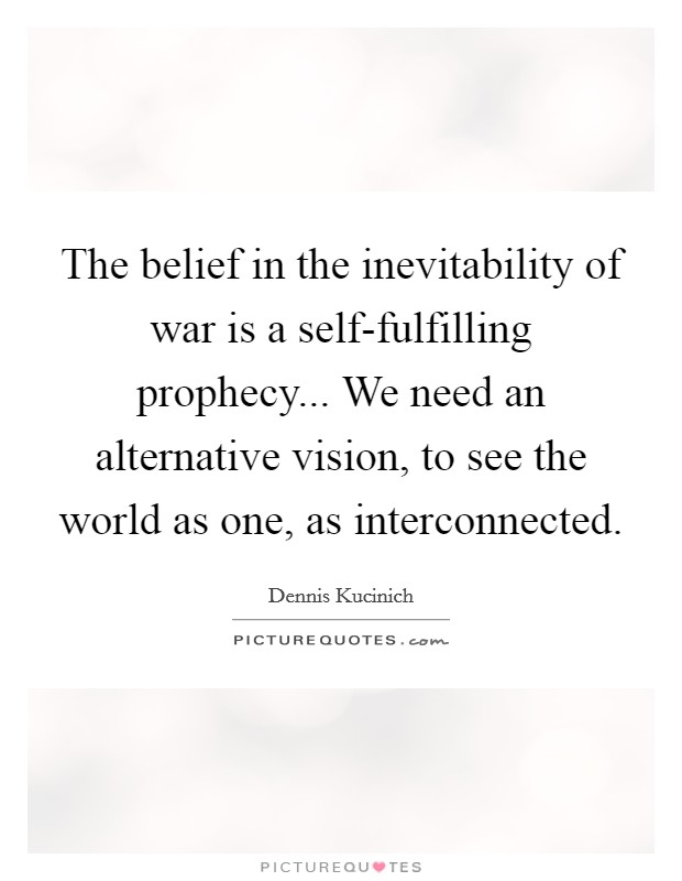 The belief in the inevitability of war is a self-fulfilling prophecy... We need an alternative vision, to see the world as one, as interconnected Picture Quote #1