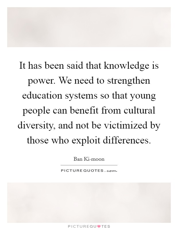 It has been said that knowledge is power. We need to strengthen education systems so that young people can benefit from cultural diversity, and not be victimized by those who exploit differences Picture Quote #1