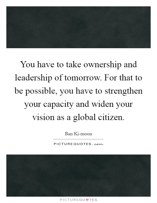You have to take ownership and leadership of tomorrow. For that to be possible, you have to strengthen your capacity and widen your vision as a global citizen Picture Quote #1