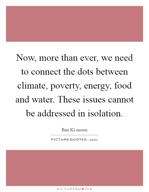Now, more than ever, we need to connect the dots between climate, poverty, energy, food and water. These issues cannot be addressed in isolation Picture Quote #1