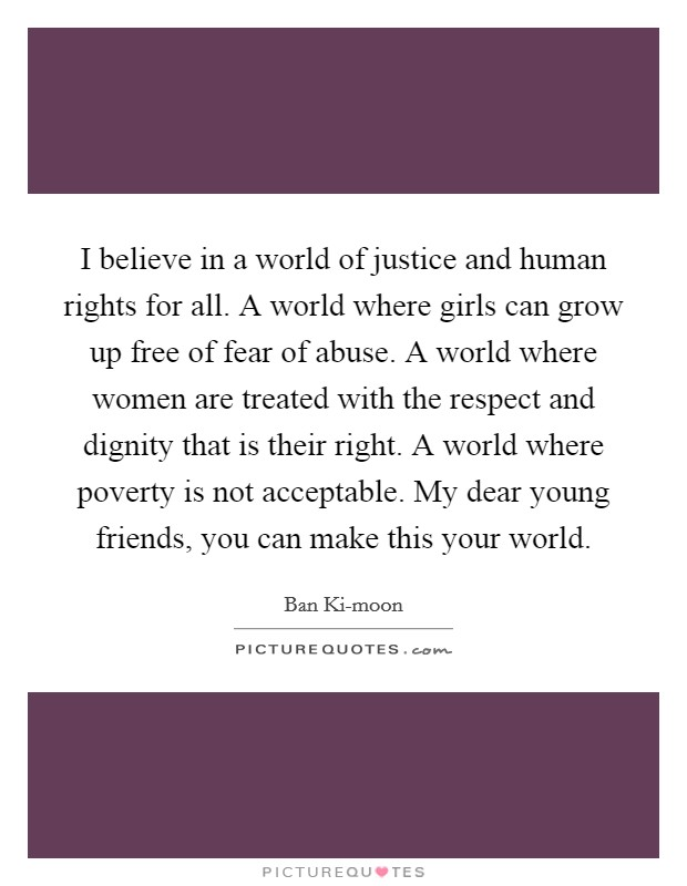 I believe in a world of justice and human rights for all. A world where girls can grow up free of fear of abuse. A world where women are treated with the respect and dignity that is their right. A world where poverty is not acceptable. My dear young friends, you can make this your world Picture Quote #1