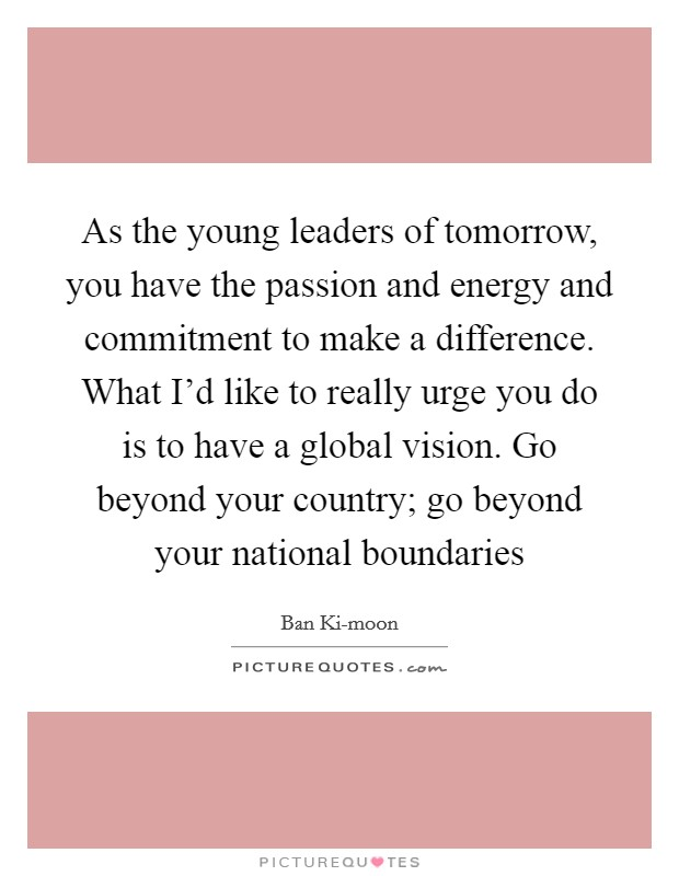 As the young leaders of tomorrow, you have the passion and energy and commitment to make a difference. What I'd like to really urge you do is to have a global vision. Go beyond your country; go beyond your national boundaries Picture Quote #1