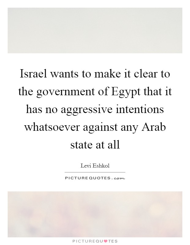Israel wants to make it clear to the government of Egypt that it has no aggressive intentions whatsoever against any Arab state at all Picture Quote #1