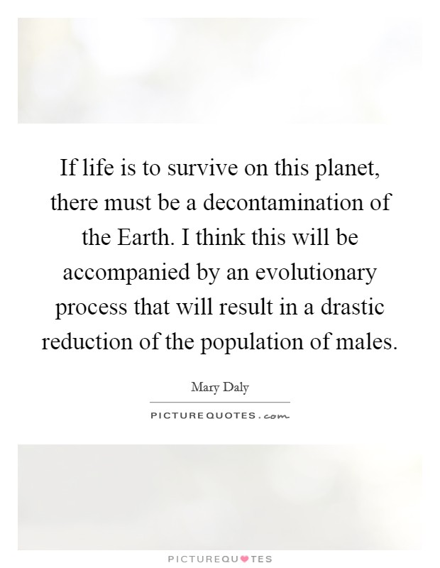 If life is to survive on this planet, there must be a decontamination of the Earth. I think this will be accompanied by an evolutionary process that will result in a drastic reduction of the population of males Picture Quote #1