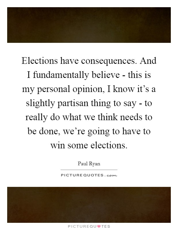 Elections have consequences. And I fundamentally believe - this is my personal opinion, I know it's a slightly partisan thing to say - to really do what we think needs to be done, we're going to have to win some elections Picture Quote #1