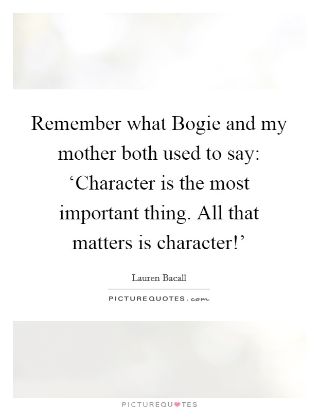 Remember what Bogie and my mother both used to say: 'Character is the most important thing. All that matters is character!' Picture Quote #1