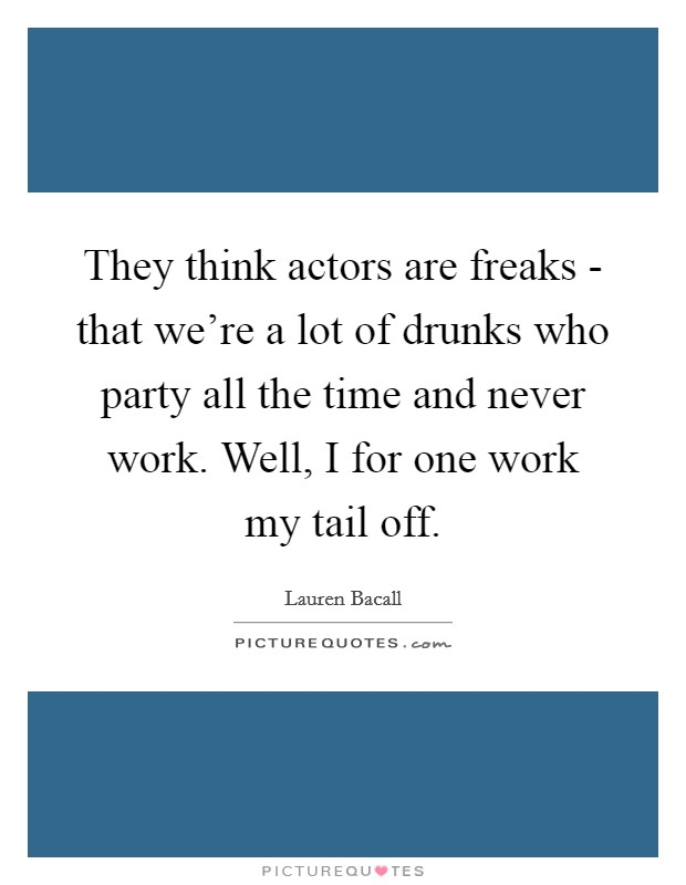 They think actors are freaks - that we're a lot of drunks who party all the time and never work. Well, I for one work my tail off Picture Quote #1