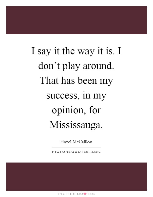 I say it the way it is. I don't play around. That has been my success, in my opinion, for Mississauga Picture Quote #1