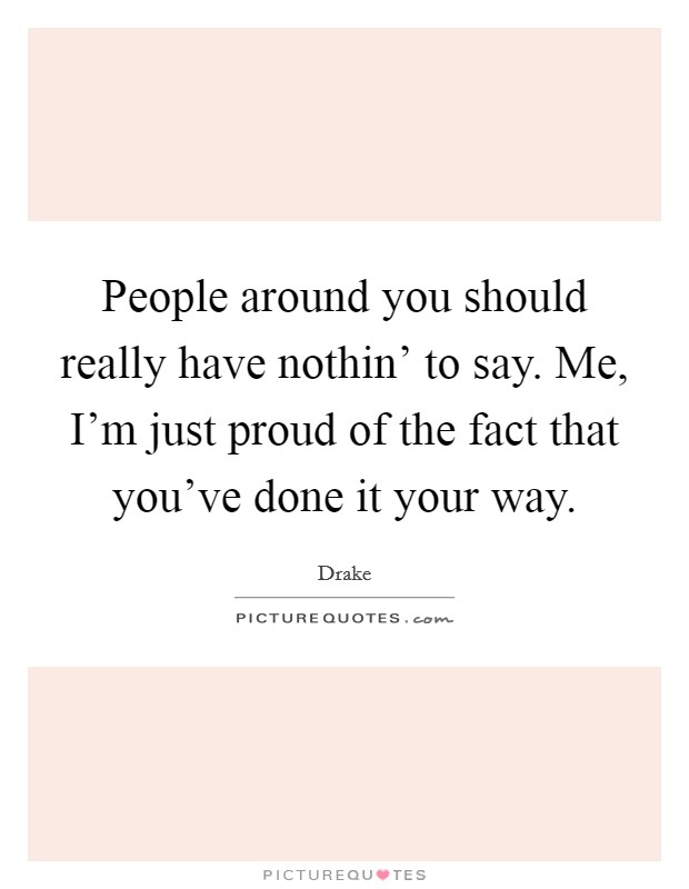 People around you should really have nothin' to say. Me, I'm just proud of the fact that you've done it your way Picture Quote #1