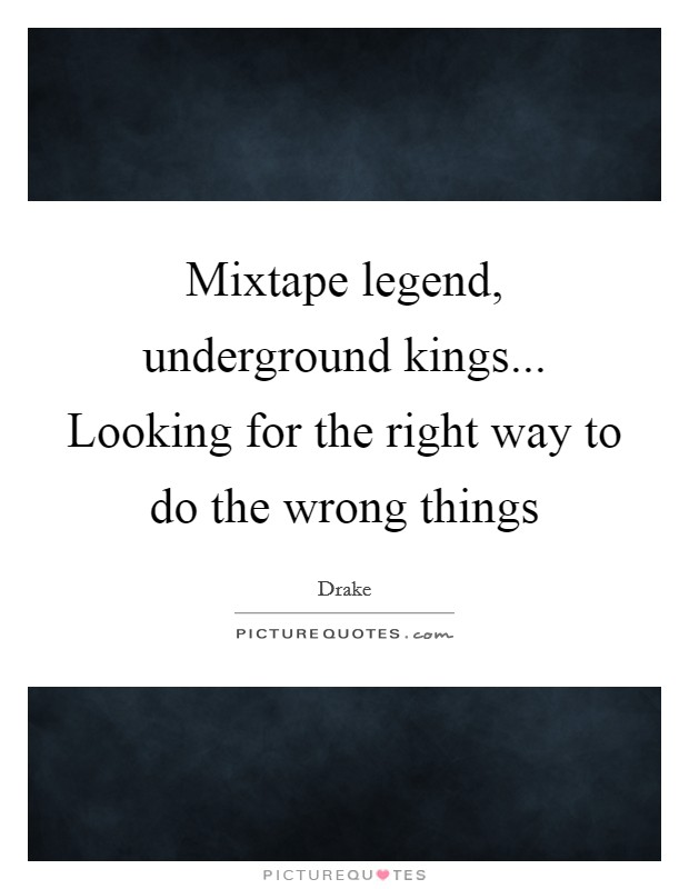 Mixtape legend, underground kings... Looking for the right way to do the wrong things Picture Quote #1