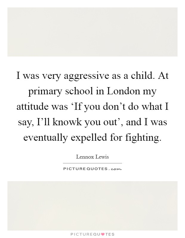I was very aggressive as a child. At primary school in London my attitude was 'If you don't do what I say, I'll knowk you out', and I was eventually expelled for fighting Picture Quote #1