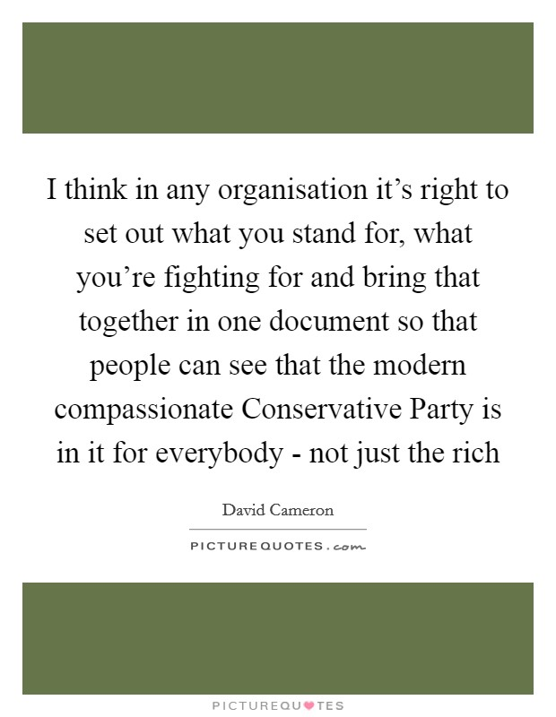 I think in any organisation it's right to set out what you stand for, what you're fighting for and bring that together in one document so that people can see that the modern compassionate Conservative Party is in it for everybody - not just the rich Picture Quote #1