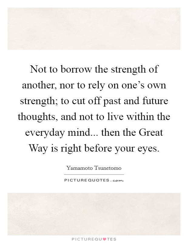 Not to borrow the strength of another, nor to rely on one's own strength; to cut off past and future thoughts, and not to live within the everyday mind... then the Great Way is right before your eyes Picture Quote #1